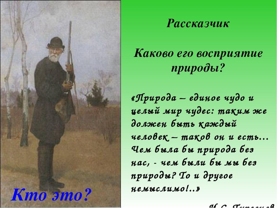 Рассказчик Каково его восприятие природы? Кто это? «Природа – единое чудо и ц...
