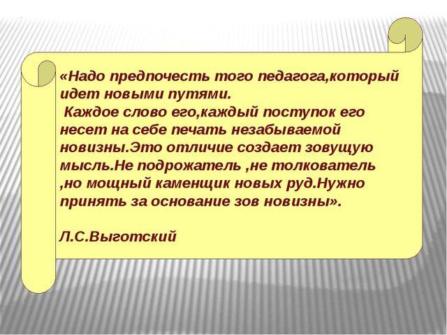«Надо предпочесть того педагога,который идет новыми путями. Каждое слово его,...