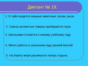 Диктант № 19. 1. В тайге водятся хищные животные: волки, рыси. 2. Сквозь волн