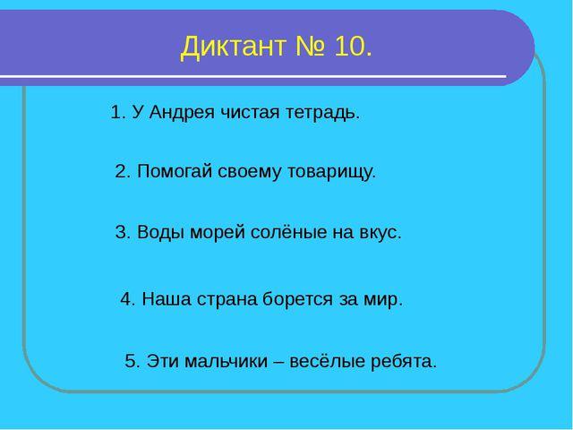 Диктант № 10. 1. У Андрея чистая тетрадь. 2. Помогай своему товарищу. 3. Воды...