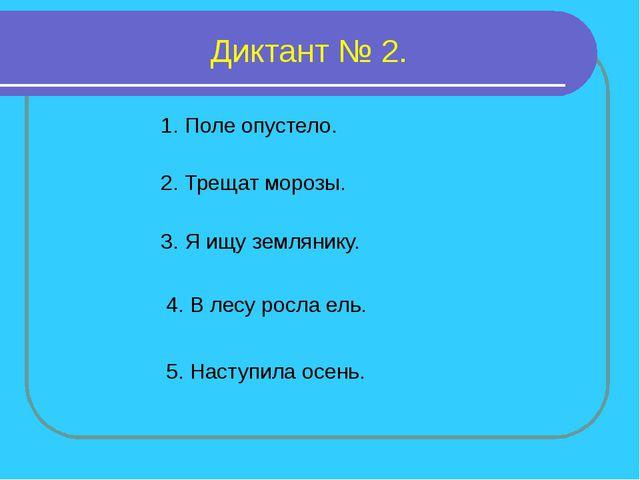 Диктант № 2. 1. Поле опустело. 2. Трещат морозы. 3. Я ищу землянику. 4. В лес...