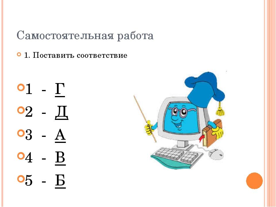 Самостоятельная работа 1. Поставить соответствие 1 - Г 2 - Д 3 - А 4 - В 5 - Б