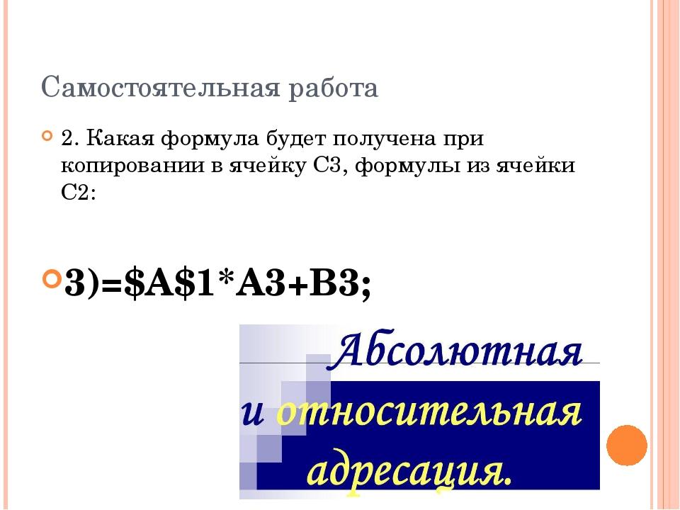 Самостоятельная работа 2. Какая формула будет получена при копировании в ячей...