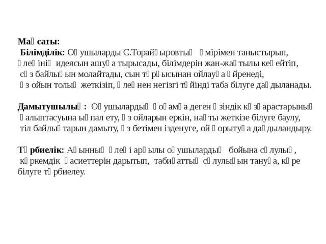 Мақсаты: Білімділік: Оқушыларды С.Торайғыровтың өмірімен таныстырып, өлеңінің...