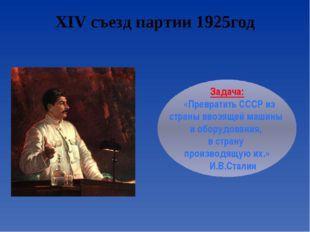 XIV съезд партии 1925год Задача: «Превратить СССР из страны ввозящей машины и