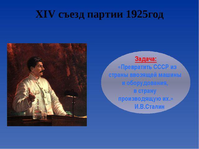 XIV съезд партии 1925год Задача: «Превратить СССР из страны ввозящей машины и...