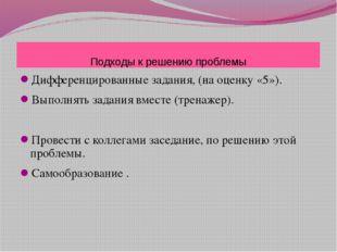 Подходы к решению проблемы Дифференцированные задания, (на оценку «5»). Выпол