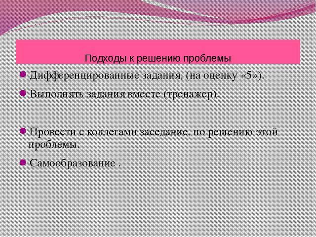 Подходы к решению проблемы Дифференцированные задания, (на оценку «5»). Выпол...