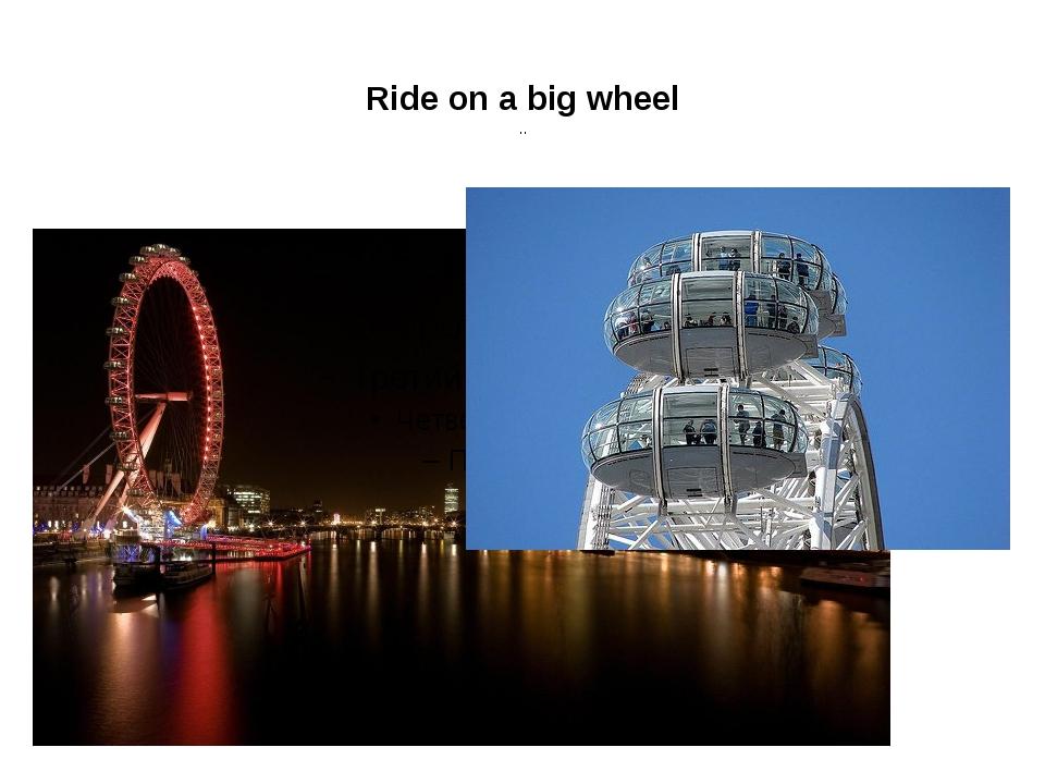 Ride on a big wheel ..