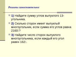 Решить самостоятельно: 1) Найдите сумму углов выпуклого 13-угольника. 2) Скол
