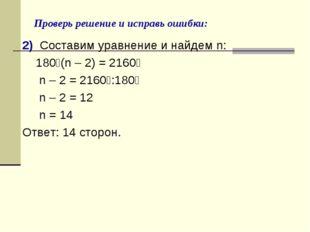 Проверь решение и исправь ошибки: 2) Составим уравнение и найдем n: 180⁰(n –