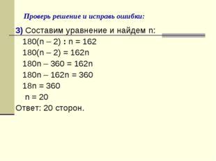 Проверь решение и исправь ошибки: 3) Составим уравнение и найдем n: 180(n – 2