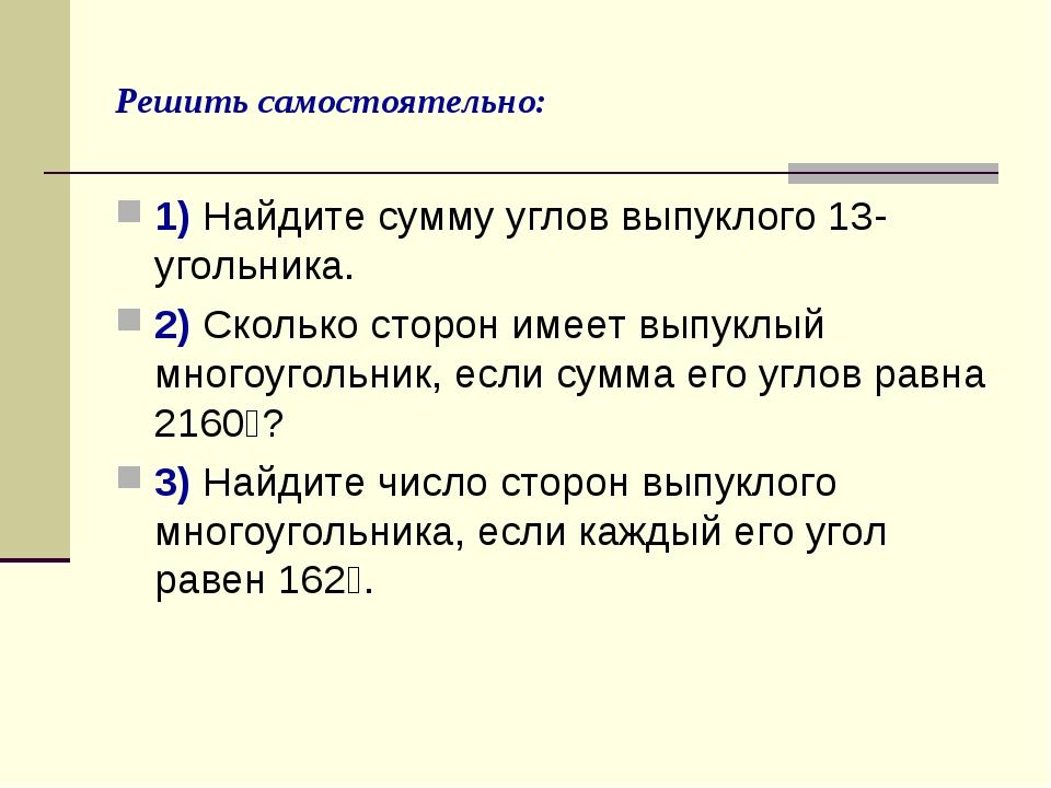Решить самостоятельно: 1) Найдите сумму углов выпуклого 13-угольника. 2) Скол...