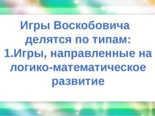 Игры Воскобовича делятся по типам: 1.Игры, направленные на логико-математиче