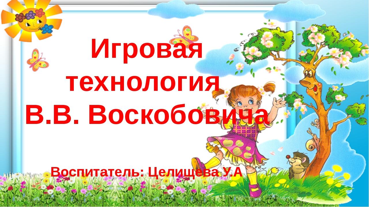 Игровая технология В.В. Воскобовича Воспитатель: Целищева У.А