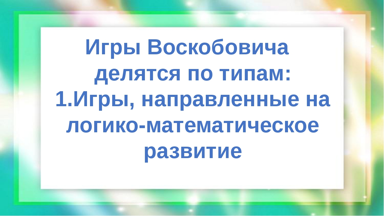 Игры Воскобовича делятся по типам: 1.Игры, направленные на логико-математиче...