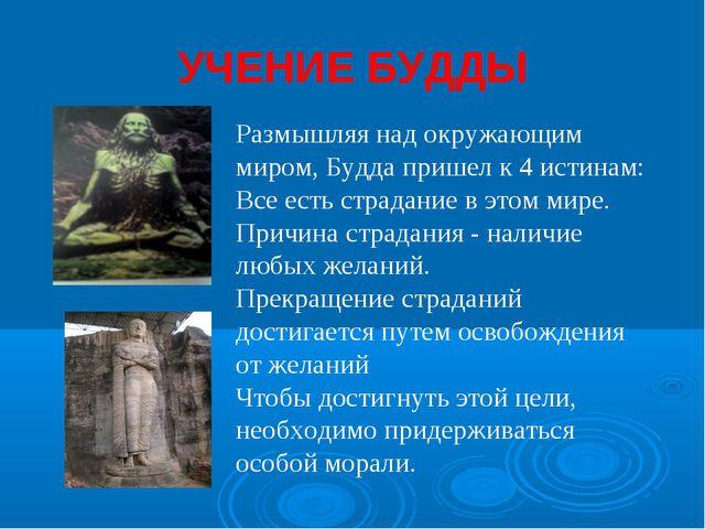 УЧЕНИЕ БУДДЫ Размышляя над окружающим миром, Будда пришел к 4 истинам: Все ес...