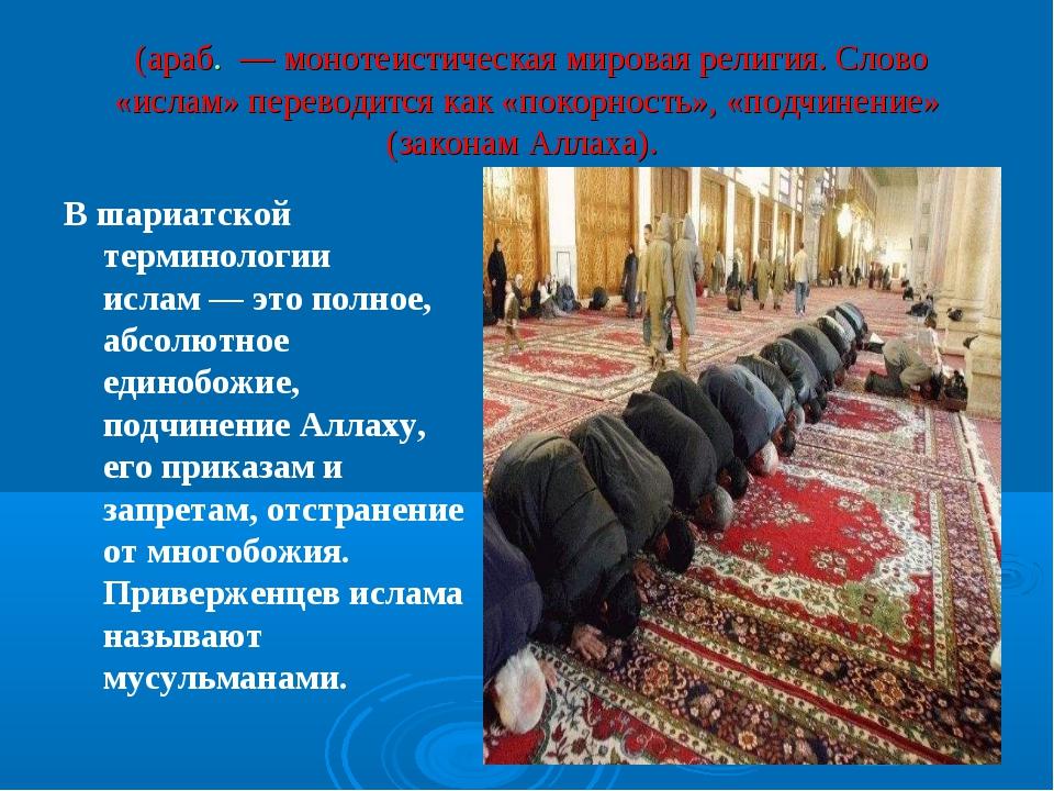 Исла́м (араб. إسلام— монотеистическая мировая религия. Слово «ислам» перево...
