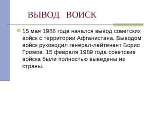 ВЫВОД ВОИСК 15 мая 1988 года начался вывод советских войск с территории Афга