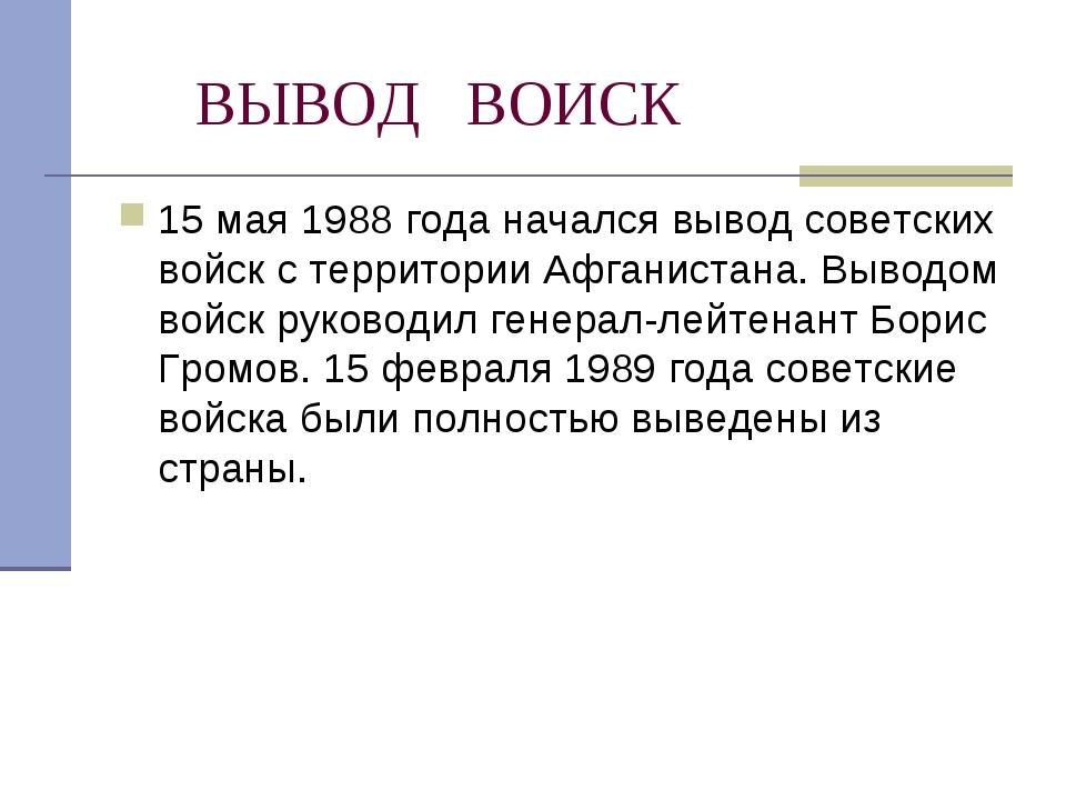 ВЫВОД ВОИСК 15 мая 1988 года начался вывод советских войск с территории Афга...