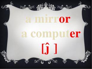 a mirror a computer [ə]