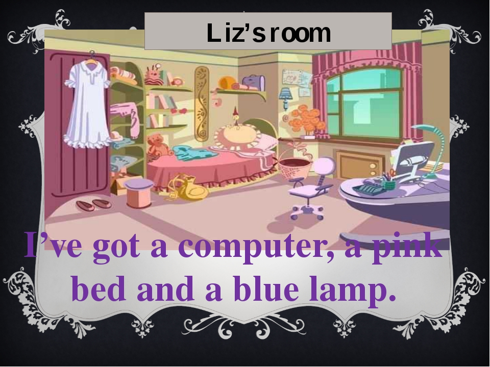 Do you like my room? Have I got a black lamp? No, I haven't got a black lamp...