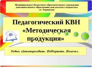 Педагогический КВН «Методическая продукция» Муниципальное бюджетное образова