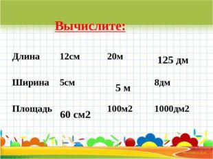 Вычислите: 60 см2 5 м 125 дм Длина 12см 20м  Ширина 5см  8дм Площадь  100м