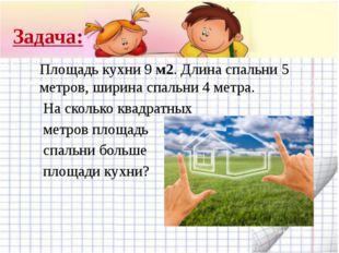 Задача: Площадь кухни 9 м2. Длина спальни 5 метров, ширина спальни 4 метра. Н