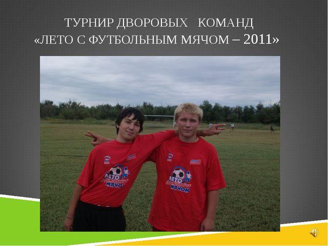 ТУРНИР ДВОРОВЫХ КОМАНД «ЛЕТО С ФУТБОЛЬНЫМ МЯЧОМ – 2011»