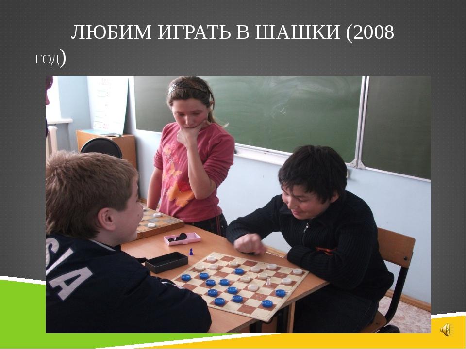 ЛЮБИМ ИГРАТЬ В ШАШКИ (2008 ГОД)