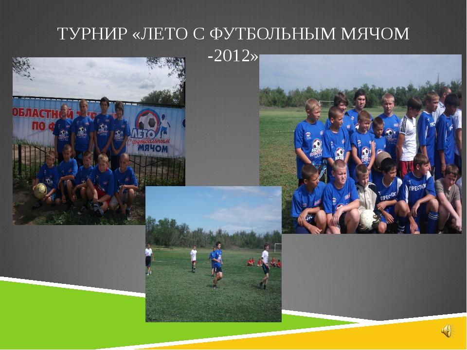 ТУРНИР «ЛЕТО С ФУТБОЛЬНЫМ МЯЧОМ -2012»