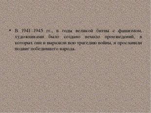 В 1941–1945 гг., в годы великой битвы с фашизмом, художниками было создано н