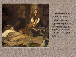 Б. М. Неменский в своей картине «Мать» создал образ матери, для которой кажды