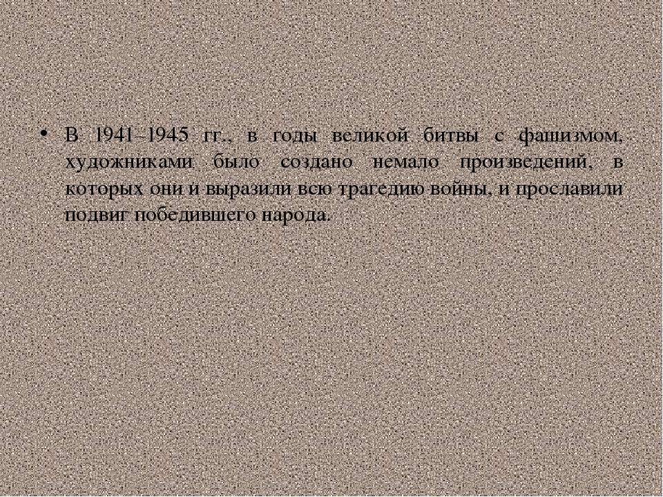 В 1941–1945 гг., в годы великой битвы с фашизмом, художниками было создано н...