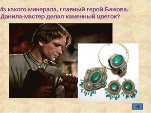 Из какого минерала, главный герой Бажова, Данила-мастер делал каменный цветок?