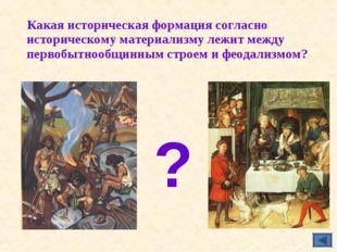 Какая историческая формация согласно историческому материализму лежит между