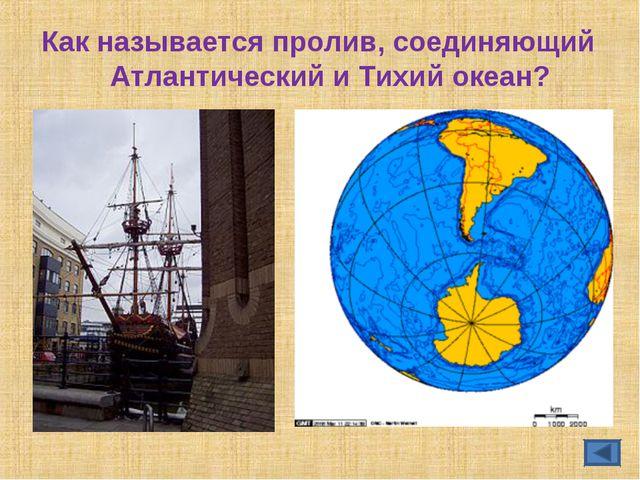 Как называется пролив, соединяющий Атлантический и Тихий океан?