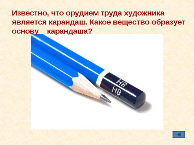 Известно, что орудием труда художника является карандаш. Какое вещество образ...