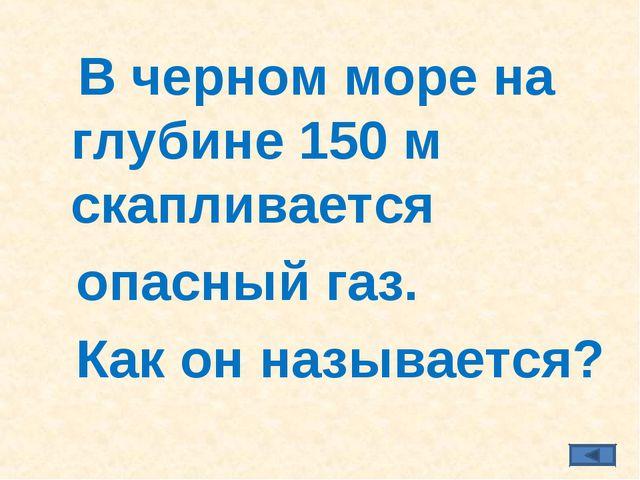В черном море на глубине 150 м скапливается опасный газ. Как он называется?