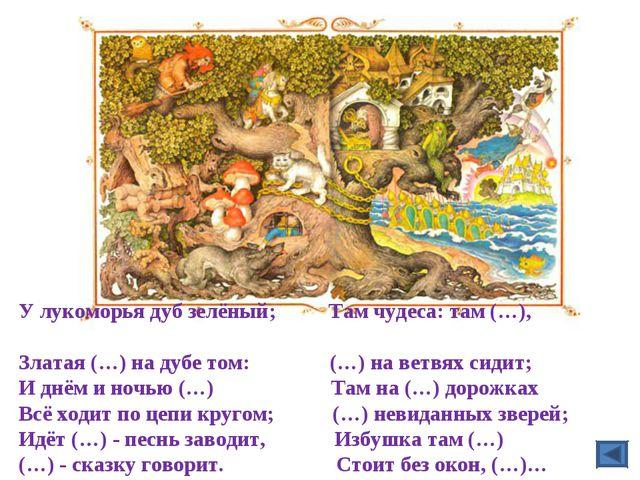 У лукоморья дуб зелёный; Там чудеса: там (…), Златая (…) на дубе том: (…) на...