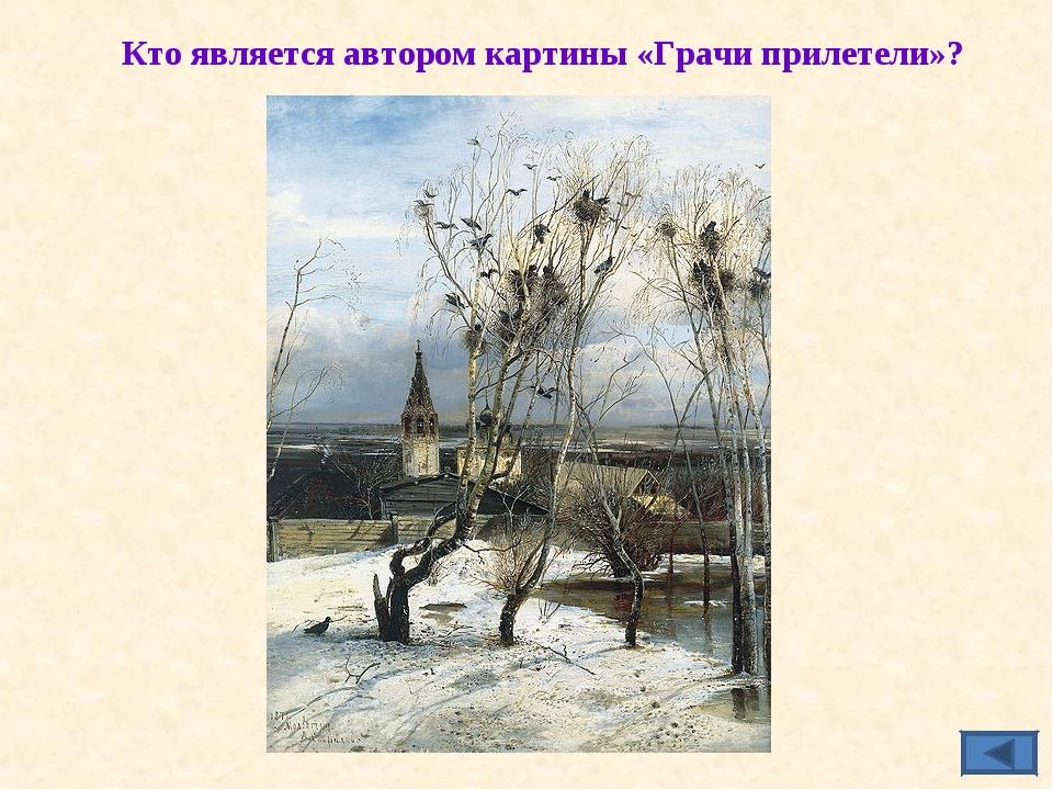 Кто является автором картины «Грачи прилетели»?