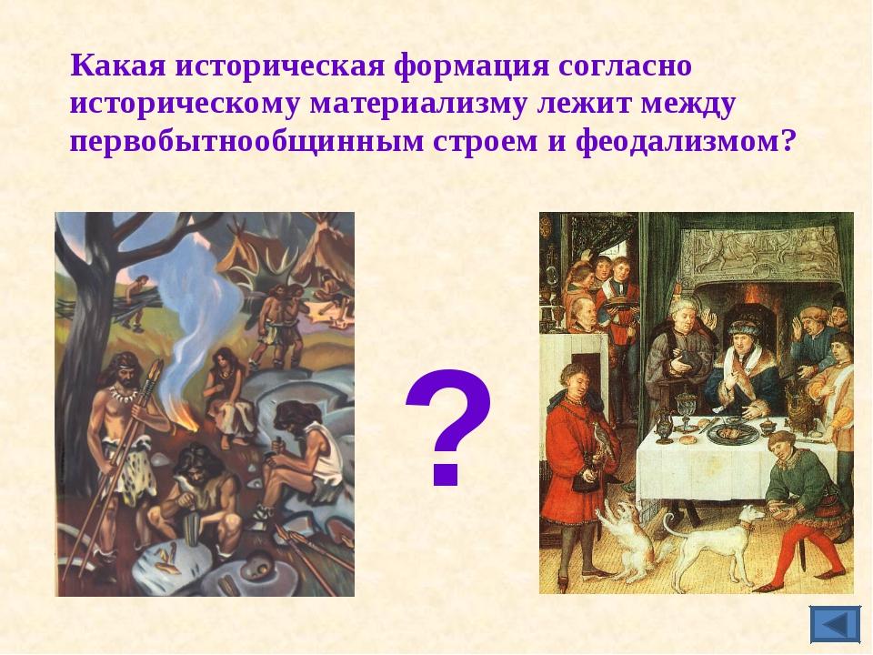 Какая историческая формация согласно историческому материализму лежит между...