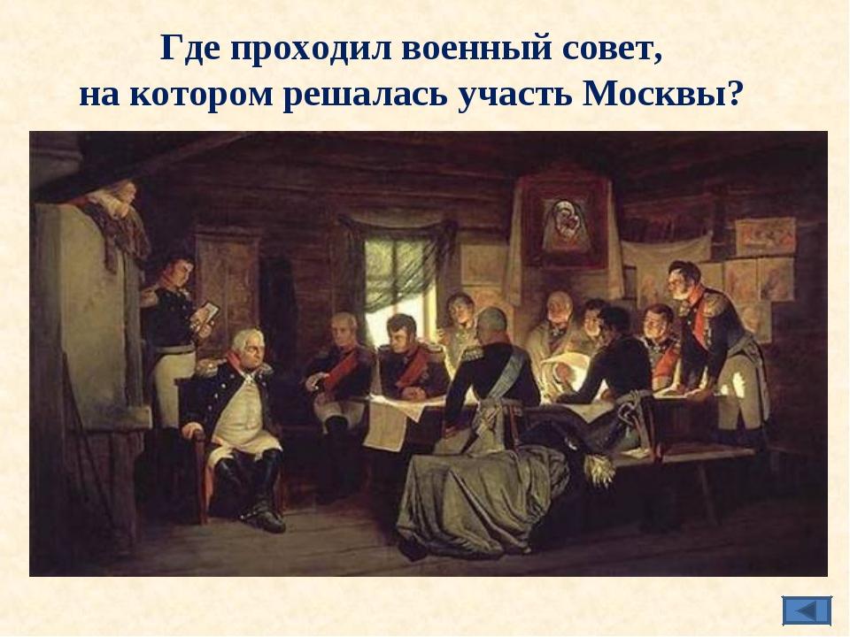 Где проходил военный совет, на котором решалась участь Москвы?