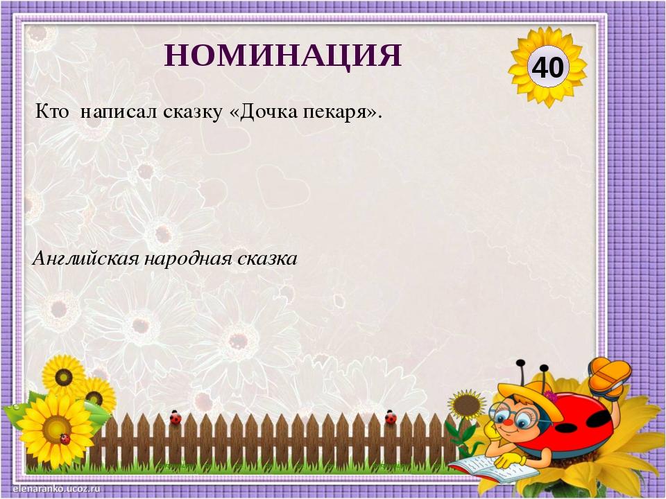 Английская народная сказка Кто написал сказку «Дочка пекаря». 40 НОМИНАЦИЯ