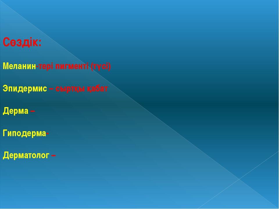 Сөздік: Меланин-тері пигменті (түсі) Эпидермис – сыртқы қабат Дерма – Гиподер...