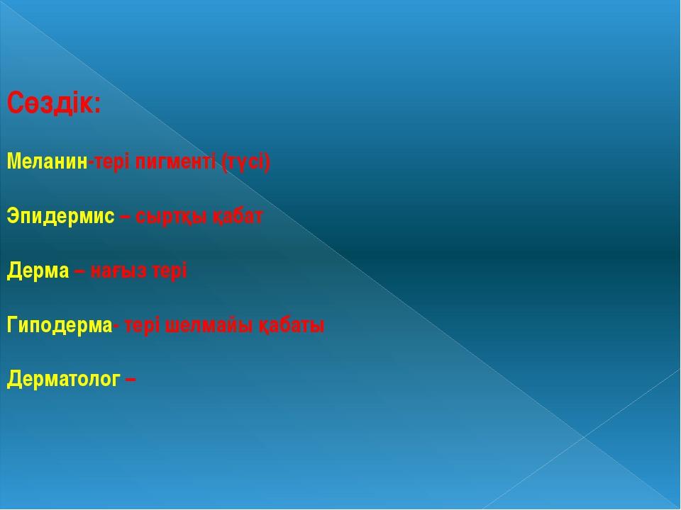 Сөздік: Меланин-тері пигменті (түсі) Эпидермис – сыртқы қабат Дерма – нағыз т...
