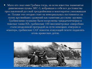Мало кто знал имя Грабина тогда, но всем известна знаменитая дивизионная пушк