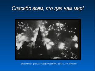 Спасибо всем, кто дал нам мир! фрагмент фильма «Парад Победы 1945 г. в г.Моск