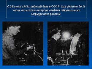 С 26 июня 1941г. рабочий день в СССР был удлинен до 11 часов, отменены отпус